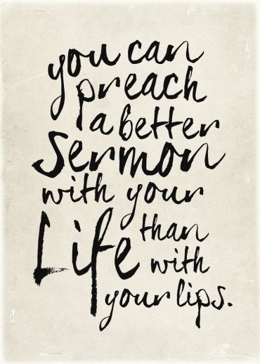 You can preach a better sermon with your life than with your lips.