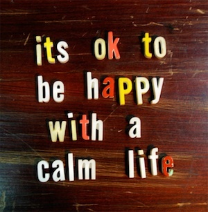 It's ok to be happy with a calm life.